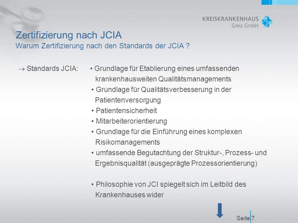 Seite7 Zertifizierung nach JCIA  Standards JCIA: Grundlage für Etablierung eines umfassenden krankenhausweiten Qualitätsmanagements Grundlage für Qualitätsverbesserung in der Patientenversorgung Patientensicherheit Mitarbeiterorientierung Grundlage für die Einführung eines komplexen Risikomanagements umfassende Begutachtung der Struktur-, Prozess- und Ergebnisqualität (ausgeprägte Prozessorientierung) Philosophie von JCI spiegelt sich im Leitbild des Krankenhauses wider Warum Zertifizierung nach den Standards der JCIA