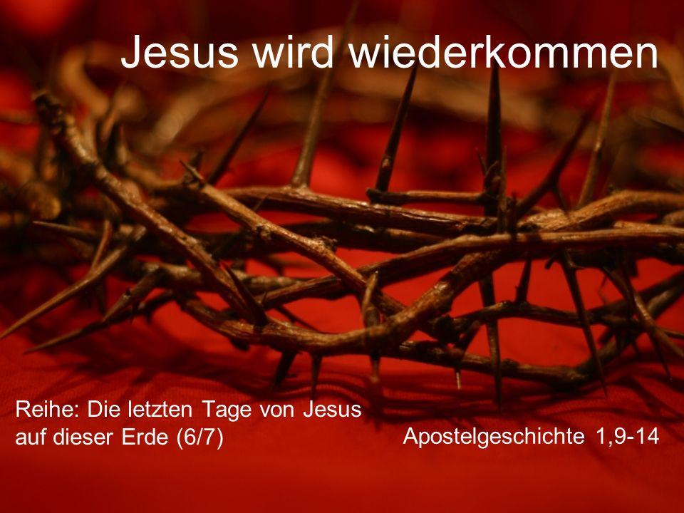 Jesus wird wiederkommen Reihe: Die letzten Tage von Jesus auf dieser Erde (6/7) Apostelgeschichte 1,9-14