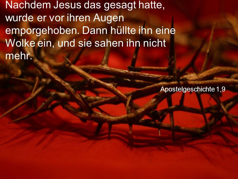 Apostelgeschichte 1,9 Nachdem Jesus das gesagt hatte, wurde er vor ihren Augen emporgehoben. Dann hüllte ihn eine Wolke ein, und sie sahen ihn nicht m