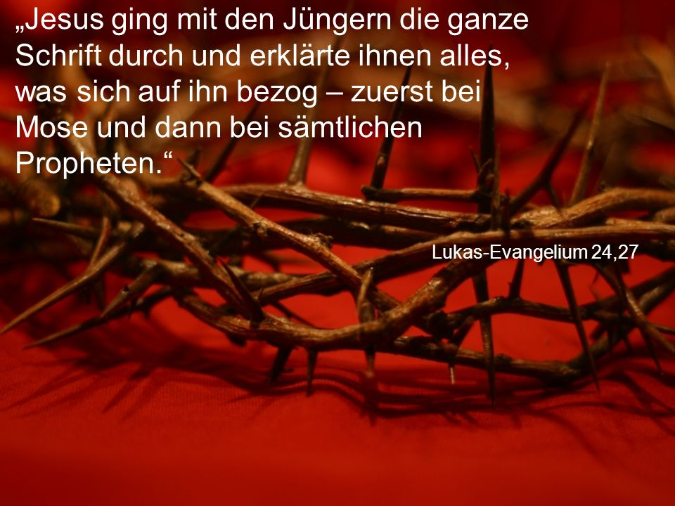 """Lukas-Evangelium 24,27 """"Jesus ging mit den Jüngern die ganze Schrift durch und erklärte ihnen alles, was sich auf ihn bezog – zuerst bei Mose und dann bei sämtlichen Propheten."""