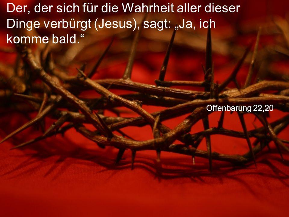 """Offenbarung 22,20 Der, der sich für die Wahrheit aller dieser Dinge verbürgt (Jesus), sagt: """"Ja, ich komme bald."""""""