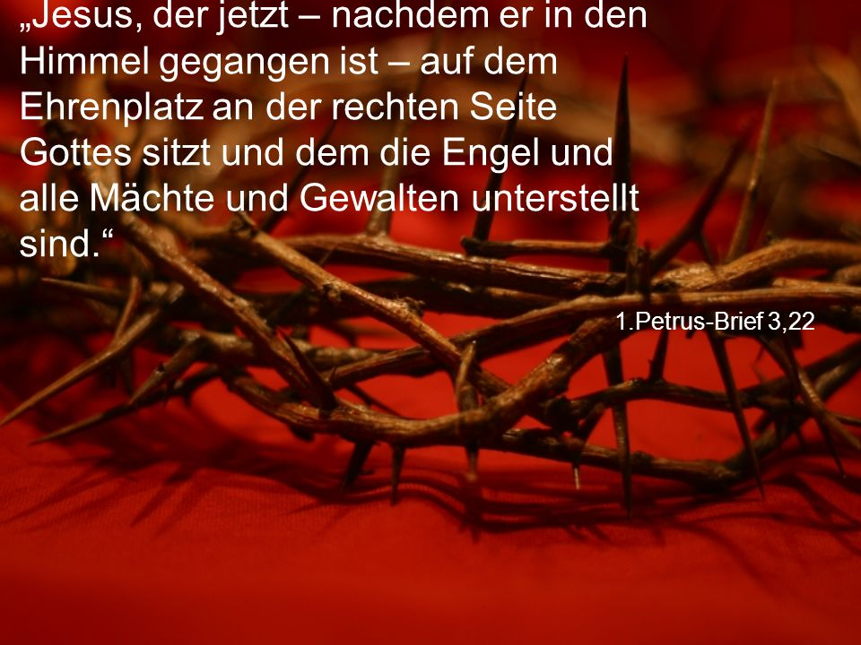 """1.Petrus-Brief 3,22 """"Jesus, der jetzt – nachdem er in den Himmel gegangen ist – auf dem Ehrenplatz an der rechten Seite Gottes sitzt und dem die Engel und alle Mächte und Gewalten unterstellt sind."""
