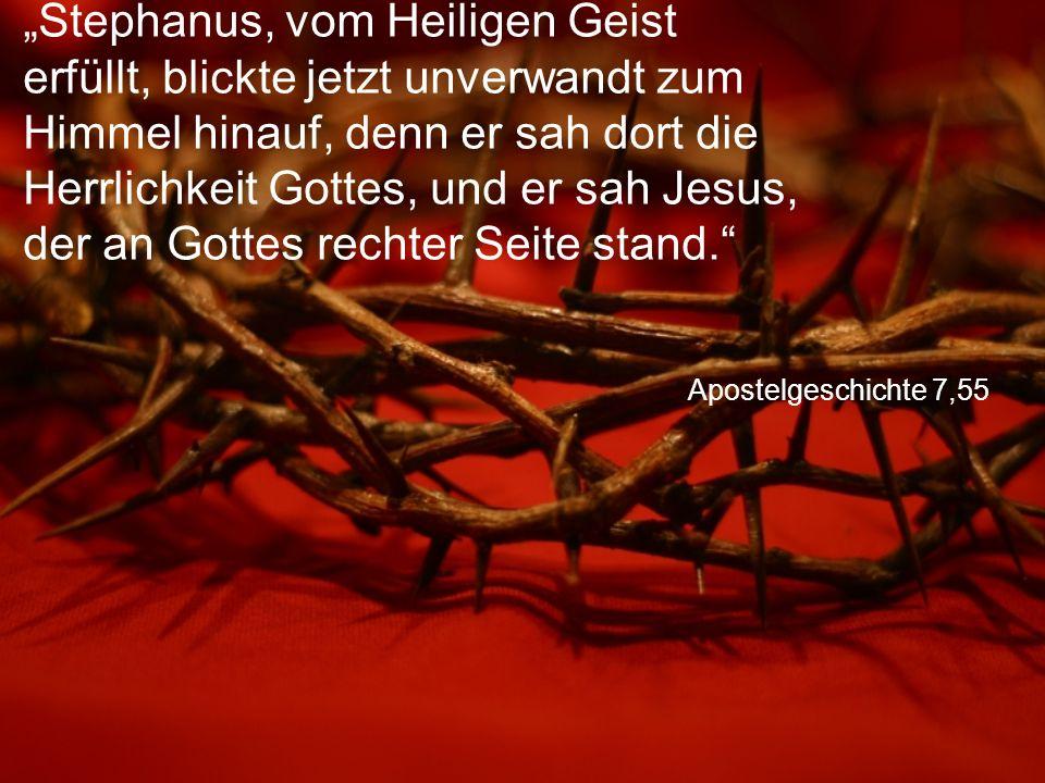 """Apostelgeschichte 7,55 """"Stephanus, vom Heiligen Geist erfüllt, blickte jetzt unverwandt zum Himmel hinauf, denn er sah dort die Herrlichkeit Gottes, und er sah Jesus, der an Gottes rechter Seite stand."""