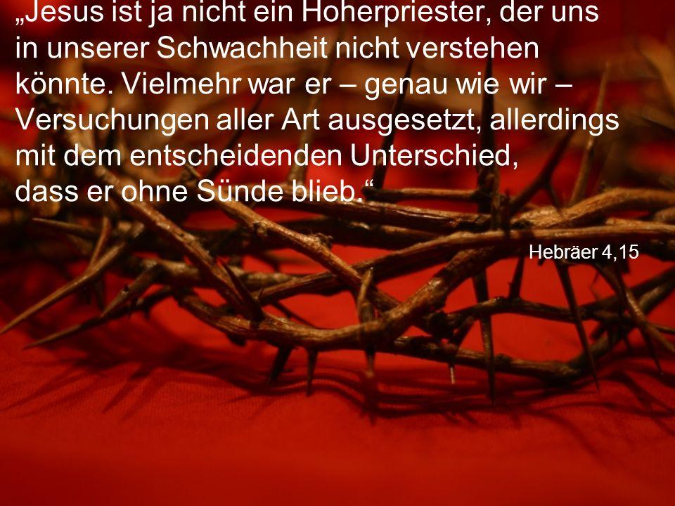 """Hebräer 4,15 """"Jesus ist ja nicht ein Hoherpriester, der uns in unserer Schwachheit nicht verstehen könnte. Vielmehr war er – genau wie wir – Versuchun"""