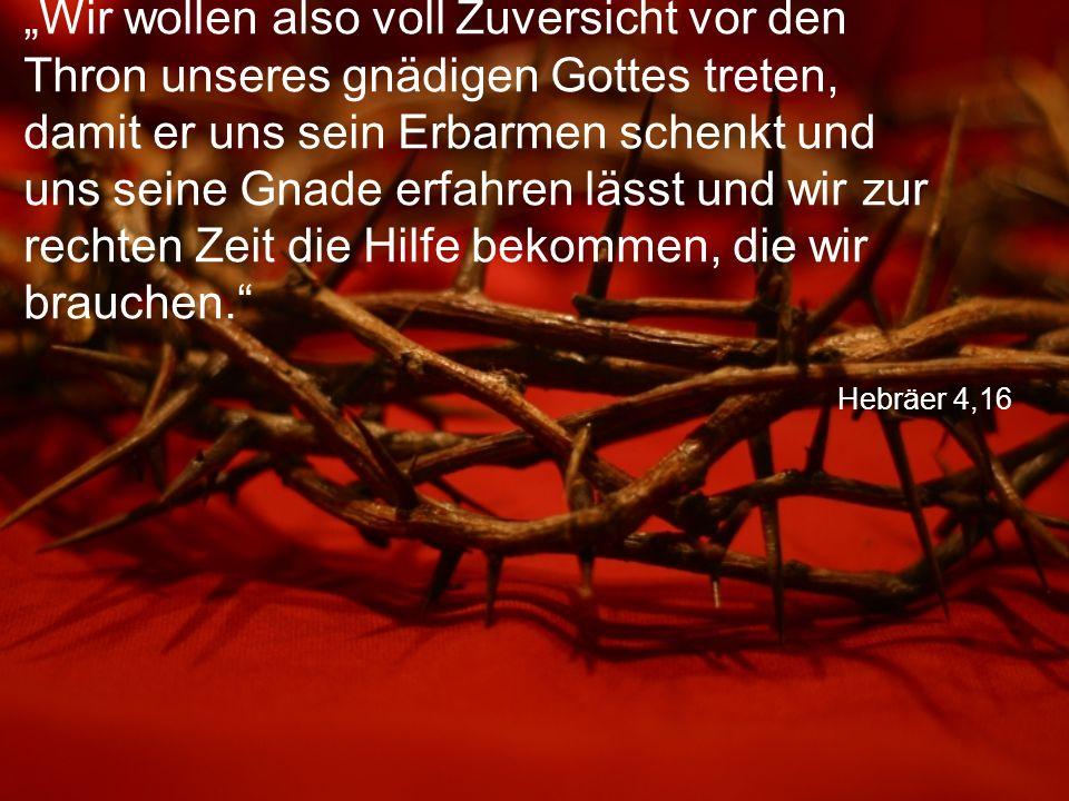 """Hebräer 4,16 """"Wir wollen also voll Zuversicht vor den Thron unseres gnädigen Gottes treten, damit er uns sein Erbarmen schenkt und uns seine Gnade erfahren lässt und wir zur rechten Zeit die Hilfe bekommen, die wir brauchen."""