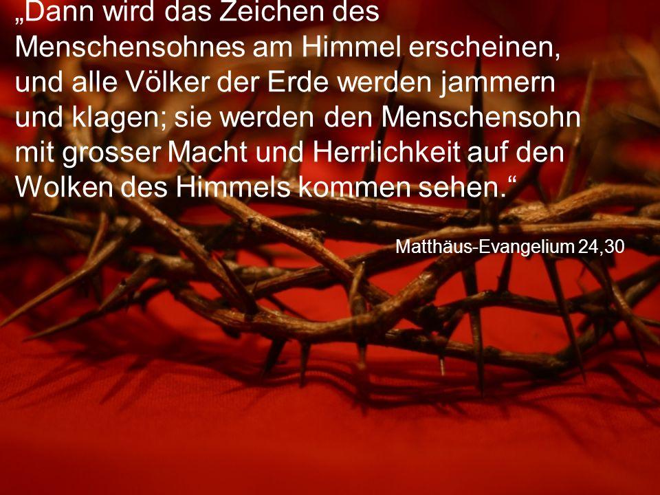 """Matthäus-Evangelium 24,30 """"Dann wird das Zeichen des Menschensohnes am Himmel erscheinen, und alle Völker der Erde werden jammern und klagen; sie werden den Menschensohn mit grosser Macht und Herrlichkeit auf den Wolken des Himmels kommen sehen."""