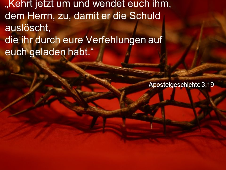 """Apostelgeschichte 3,19 """"Kehrt jetzt um und wendet euch ihm, dem Herrn, zu, damit er die Schuld auslöscht, die ihr durch eure Verfehlungen auf euch geladen habt."""