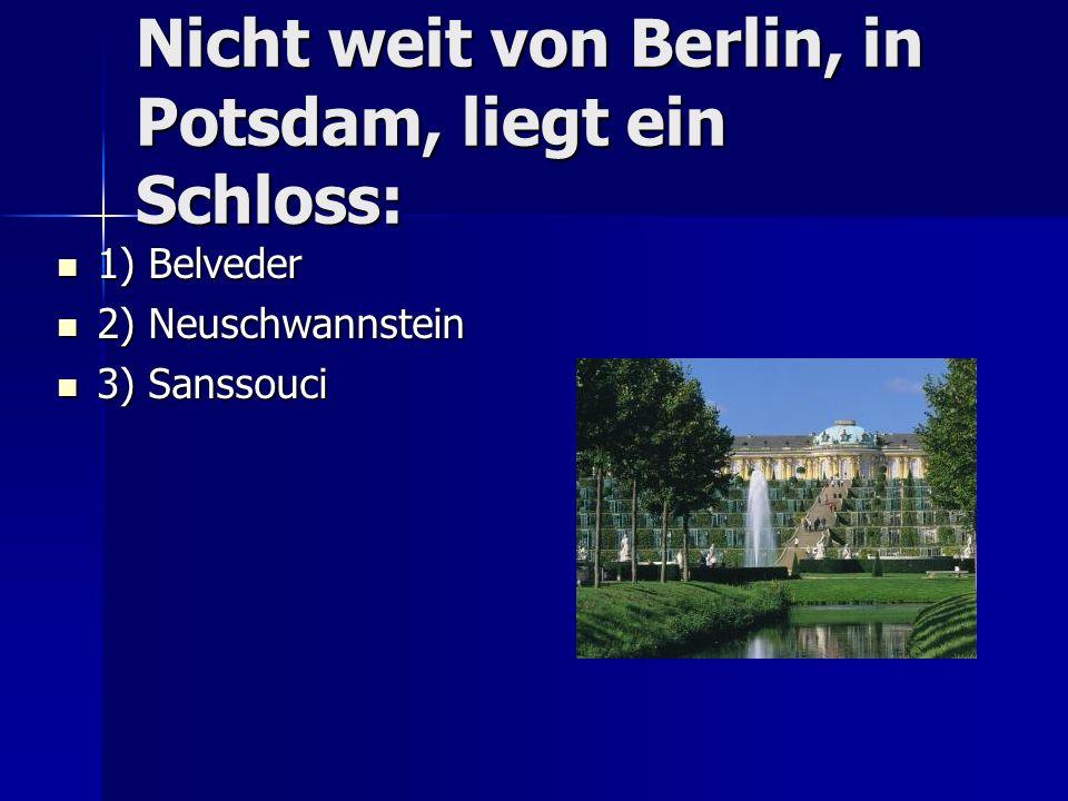 Nicht weit von Berlin, in Potsdam, liegt ein Schloss: 1) Belveder 1) Belveder 2) Neuschwannstein 2) Neuschwannstein 3) Sanssouci 3) Sanssouci