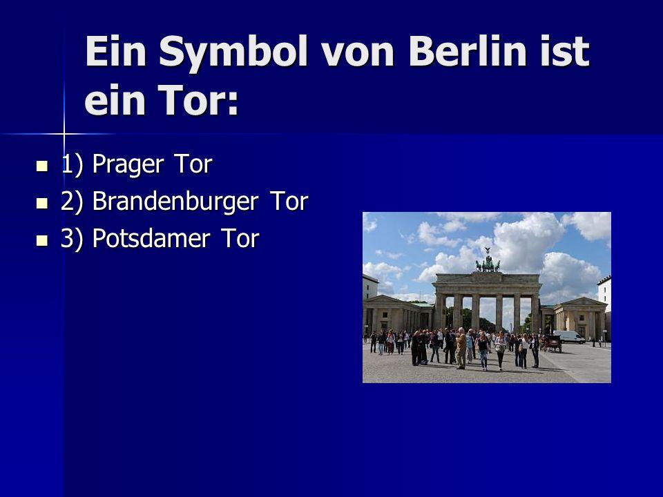 Ein Symbol von Berlin ist ein Tor: 1) Prager Tor 1) Prager Tor 2) Brandenburger Tor 2) Brandenburger Tor 3) Potsdamer Tor 3) Potsdamer Tor