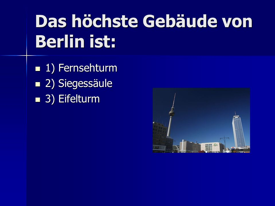 Das höchste Gebäude von Berlin ist: 1) Fernsehturm 1) Fernsehturm 2) Siegessäule 2) Siegessäule 3) Eifelturm 3) Eifelturm