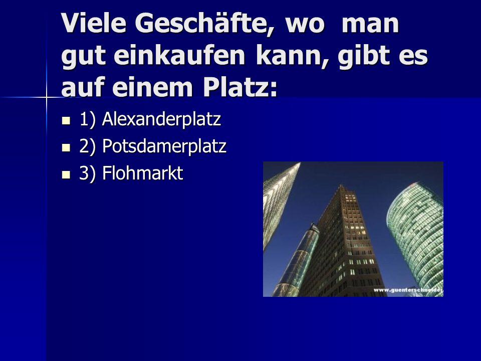 Viele Geschäfte, wo man gut einkaufen kann, gibt es auf einem Platz: 1) Alexanderplatz 1) Alexanderplatz 2) Potsdamerplatz 2) Potsdamerplatz 3) Flohmarkt 3) Flohmarkt