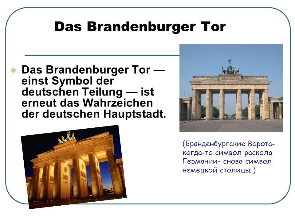Das Brandenburger Tor Das Brandenburger Tor — einst Symbol der deutschen Teilung — ist erneut das Wahrzeichen der deutschen Hauptstadt.