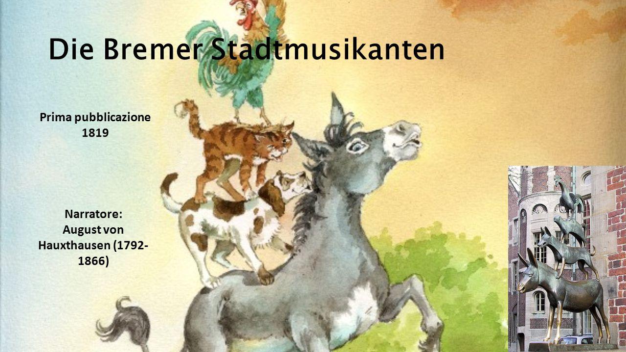 Die Bremer Stadtmusikanten Prima pubblicazione 1819 Narratore: August von Hauxthausen (1792- 1866)