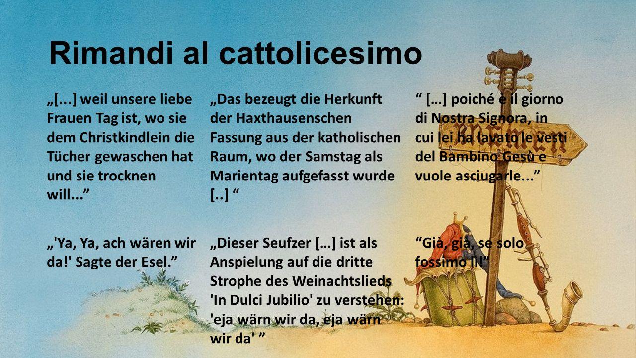 """Rimandi al cattolicesimo """"[...] weil unsere liebe Frauen Tag ist, wo sie dem Christkindlein die Tücher gewaschen hat und sie trocknen will... """"Das bezeugt die Herkunft der Haxthausenschen Fassung aus der katholischen Raum, wo der Samstag als Marientag aufgefasst wurde [..] […] poiché è il giorno di Nostra Signora, in cui lei ha lavato le vesti del Bambino Gesù e vuole asciugarle... """" Ya, Ya, ach wären wir da! Sagte der Esel. """"Dieser Seufzer […] ist als Anspielung auf die dritte Strophe des Weinachtslieds In Dulci Jubilio zu verstehen: eja wärn wir da, eja wärn wir da Già, già, se solo fossimo lì!"""