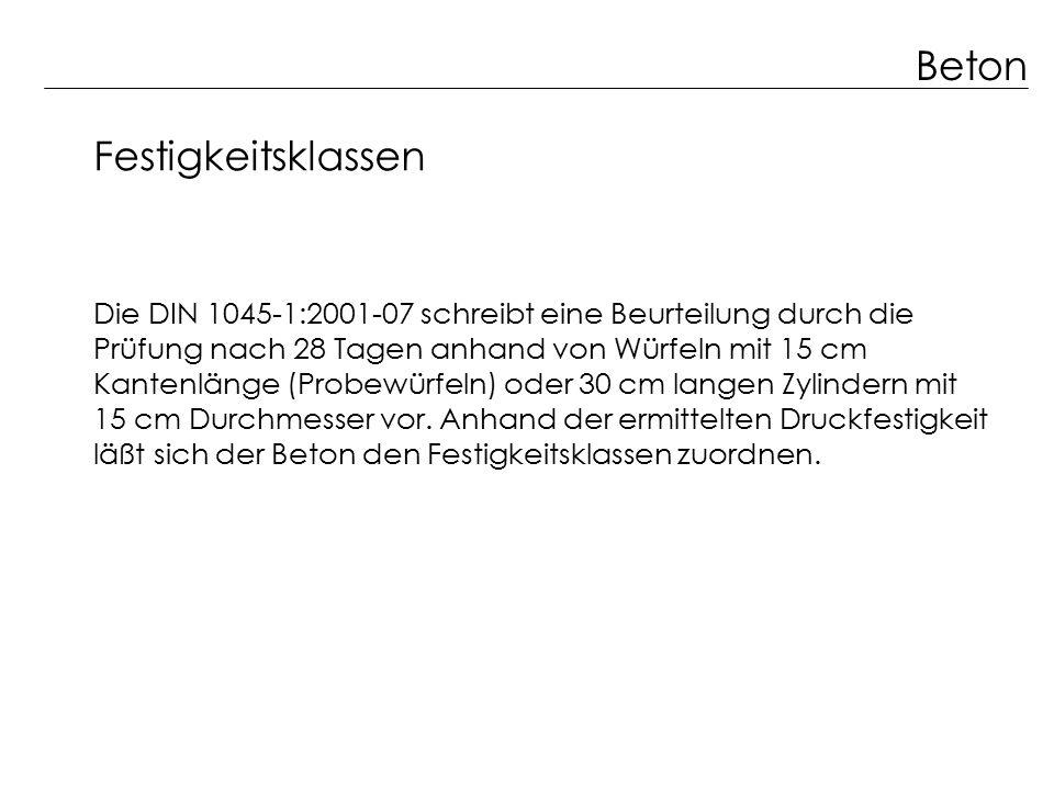Beton Festigkeitsklassen Die DIN 1045-1:2001-07 schreibt eine Beurteilung durch die Prüfung nach 28 Tagen anhand von Würfeln mit 15 cm Kantenlänge (Pr