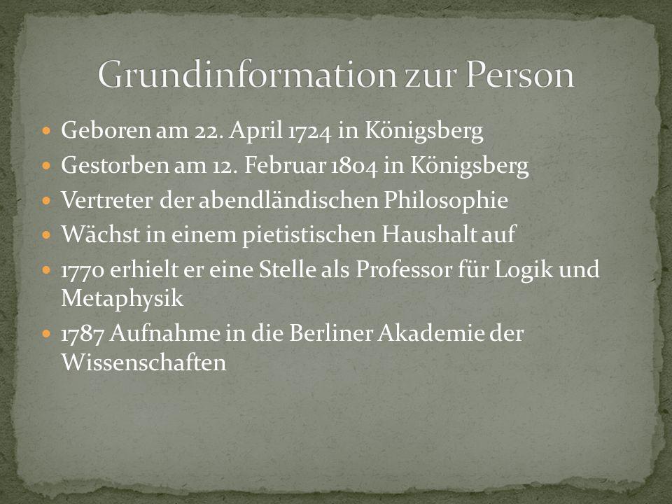 Geboren am 22. April 1724 in Königsberg Gestorben am 12. Februar 1804 in Königsberg Vertreter der abendländischen Philosophie Wächst in einem pietisti