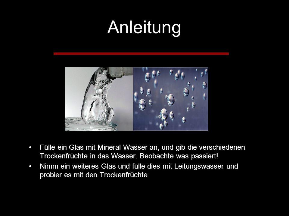 Anleitung Fülle ein Glas mit Mineral Wasser an, und gib die verschiedenen Trockenfrüchte in das Wasser.