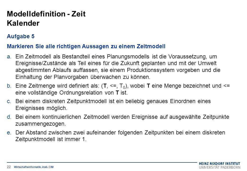 Modelldefinition - Zeit Kalender Wirtschaftsinformatik, insb. CIM Aufgabe 5 Markieren Sie alle richtigen Aussagen zu einem Zeitmodell a.Ein Zeitmodell