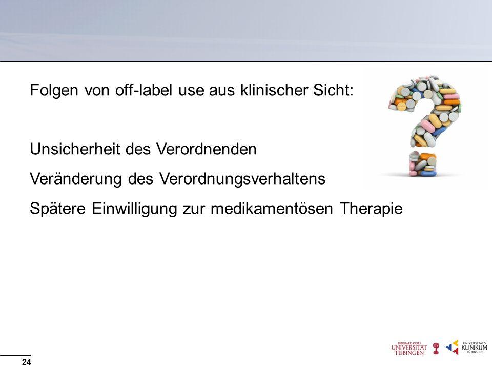 Folgen von off-label use aus klinischer Sicht: Unsicherheit des Verordnenden Veränderung des Verordnungsverhaltens Spätere Einwilligung zur medikamentösen Therapie 24
