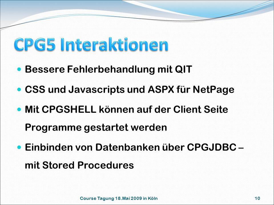 Course Tagung 18.Mai 2009 in Köln 10 Bessere Fehlerbehandlung mit QIT CSS und Javascripts und ASPX für NetPage Mit CPGSHELL können auf der Client Seite Programme gestartet werden Einbinden von Datenbanken über CPGJDBC – mit Stored Procedures