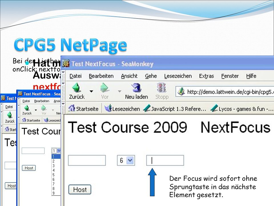 Course Tagung 18.Mai 2009 in Köln 12 Bei der Listbox eintragen: onClick: nextfocus(this); Hat man in einer HTML Seite eine Listbox mit Auswahl Zeilen, so kann das JavaScript nextfocus(el) auf das nächste Eingabefeld verzweigen mit der Auswahl.
