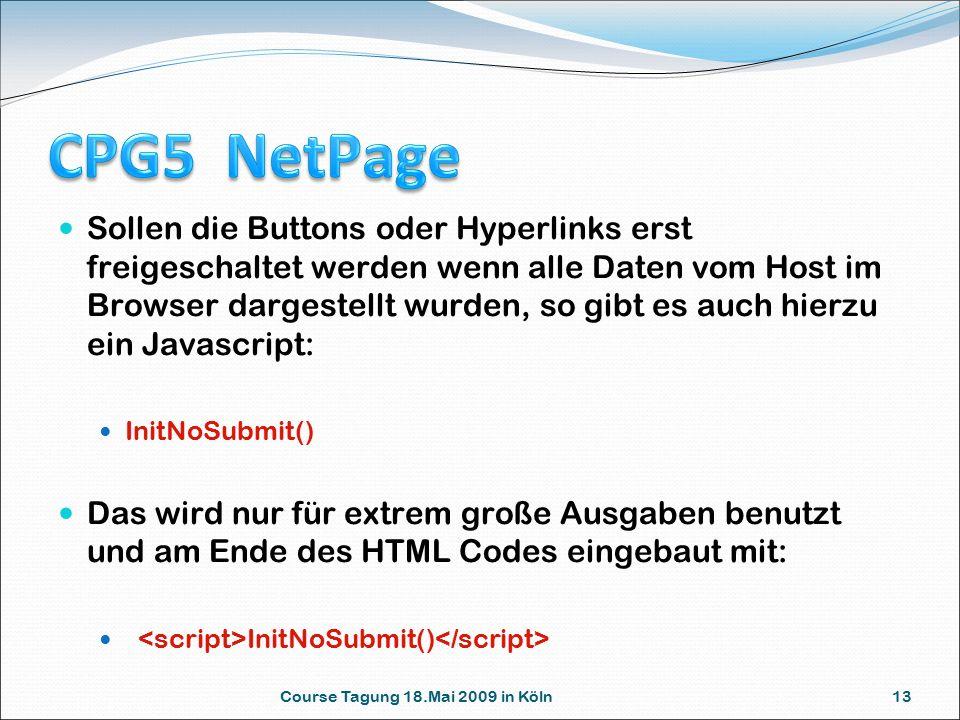 Course Tagung 18.Mai 2009 in Köln 13 Sollen die Buttons oder Hyperlinks erst freigeschaltet werden wenn alle Daten vom Host im Browser dargestellt wurden, so gibt es auch hierzu ein Javascript: InitNoSubmit() Das wird nur für extrem große Ausgaben benutzt und am Ende des HTML Codes eingebaut mit: InitNoSubmit()