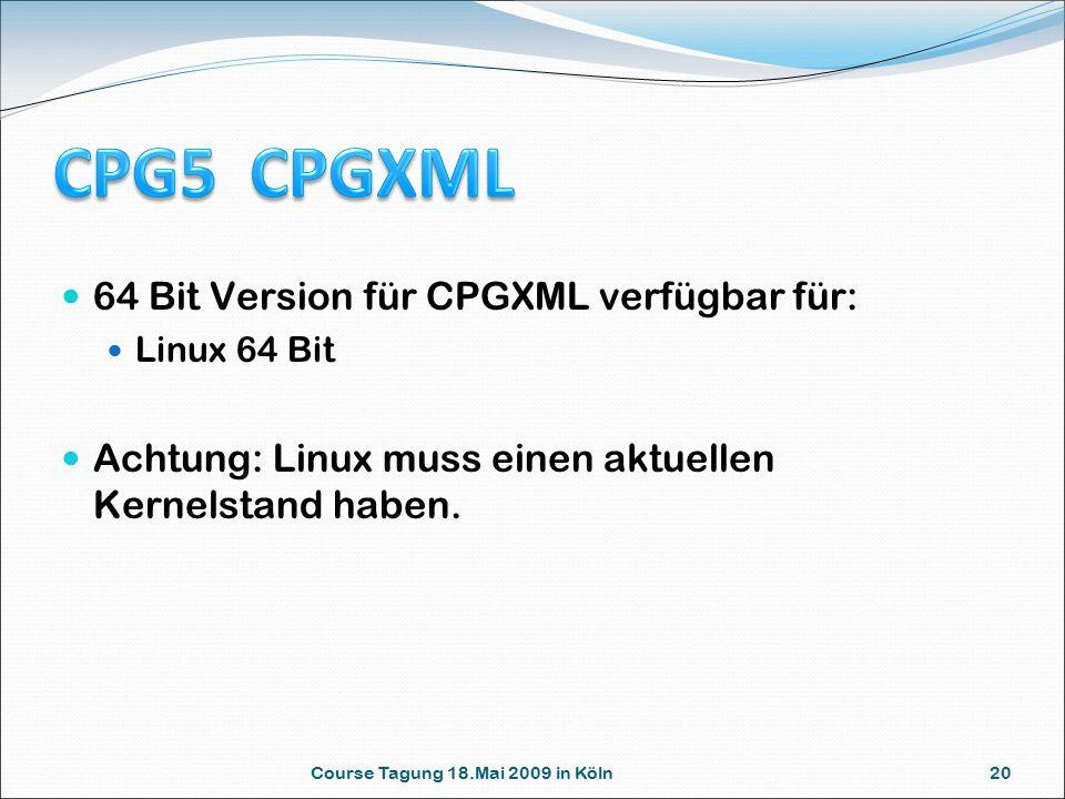 Course Tagung 18.Mai 2009 in Köln 20 64 Bit Version für CPGXML verfügbar für: Linux 64 Bit Achtung: Linux muss einen aktuellen Kernelstand haben.