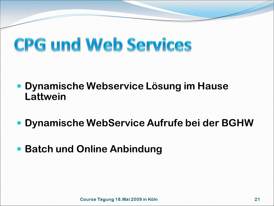 Course Tagung 18.Mai 2009 in Köln 21 Dynamische Webservice Lösung im Hause Lattwein Dynamische WebService Aufrufe bei der BGHW Batch und Online Anbindung