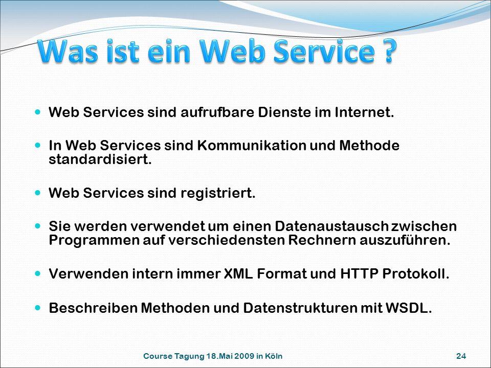 Course Tagung 18.Mai 2009 in Köln 24 Web Services sind aufrufbare Dienste im Internet. In Web Services sind Kommunikation und Methode standardisiert.
