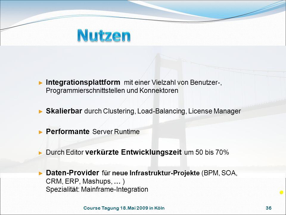 Course Tagung 18.Mai 2009 in Köln 36 ► Integrationsplattform mit einer Vielzahl von Benutzer-, Programmierschnittstellen und Konnektoren ► Skalierbar