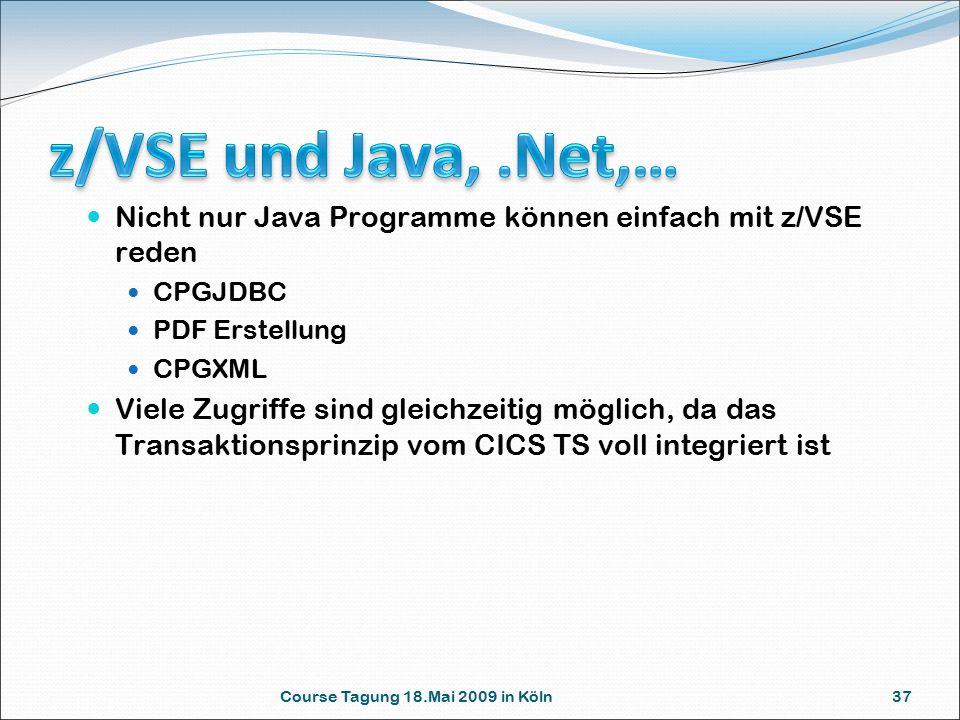 Course Tagung 18.Mai 2009 in Köln 37 Nicht nur Java Programme können einfach mit z/VSE reden CPGJDBC PDF Erstellung CPGXML Viele Zugriffe sind gleichzeitig möglich, da das Transaktionsprinzip vom CICS TS voll integriert ist