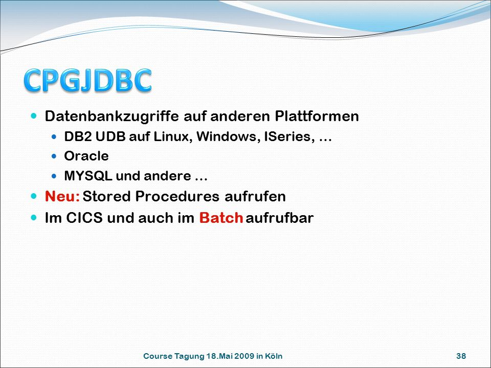Course Tagung 18.Mai 2009 in Köln 38 Datenbankzugriffe auf anderen Plattformen DB2 UDB auf Linux, Windows, ISeries, … Oracle MYSQL und andere … Neu: Stored Procedures aufrufen Im CICS und auch im Batch aufrufbar