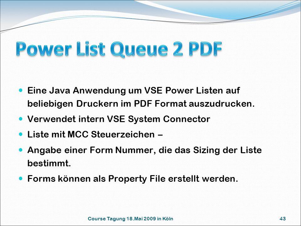 Course Tagung 18.Mai 2009 in Köln 43 Eine Java Anwendung um VSE Power Listen auf beliebigen Druckern im PDF Format auszudrucken. Verwendet intern VSE