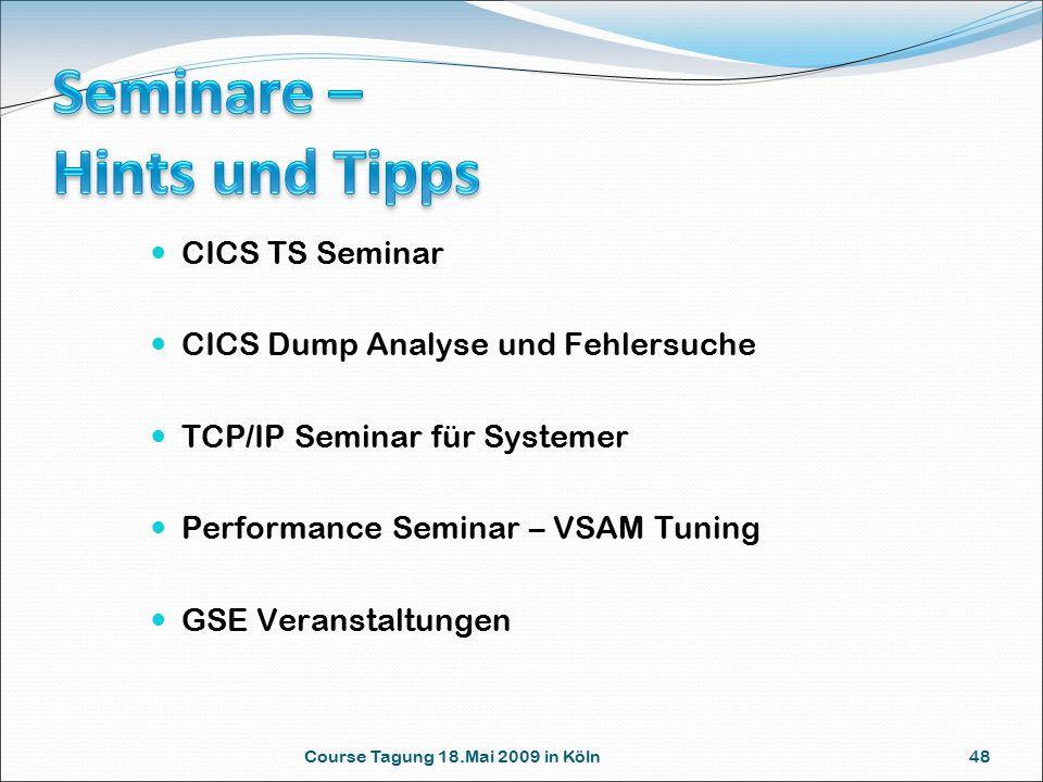 Course Tagung 18.Mai 2009 in Köln 48 CICS TS Seminar CICS Dump Analyse und Fehlersuche TCP/IP Seminar für Systemer Performance Seminar – VSAM Tuning GSE Veranstaltungen