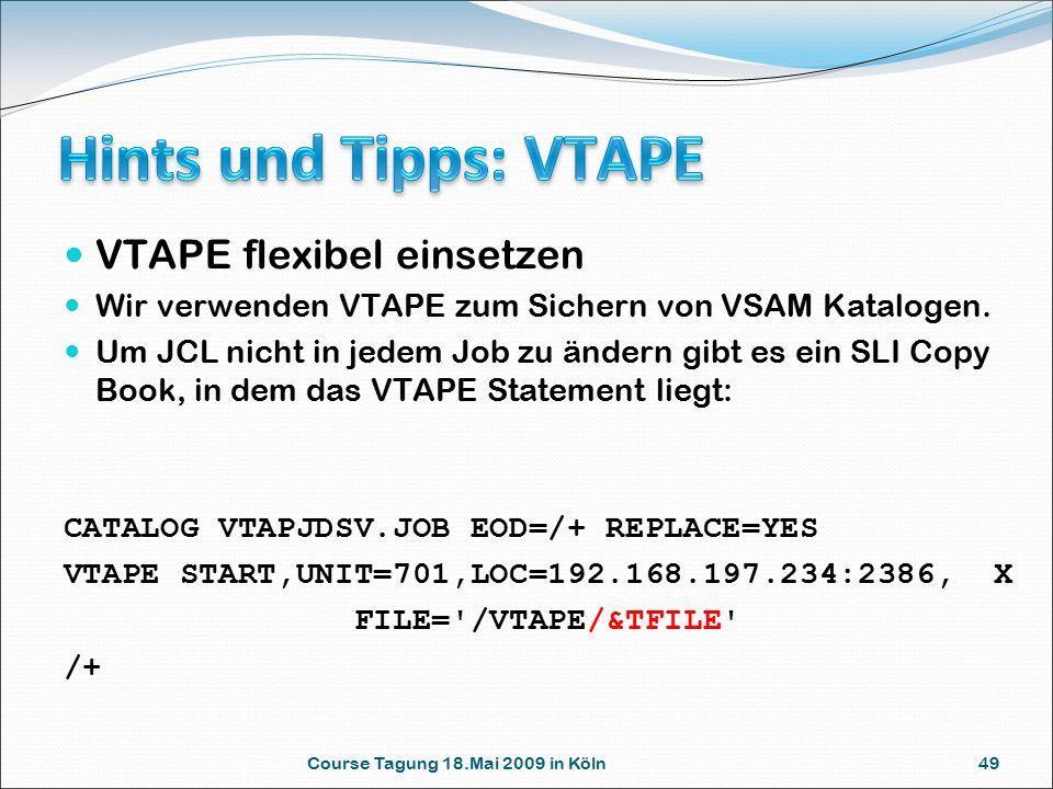 Course Tagung 18.Mai 2009 in Köln 49 VTAPE flexibel einsetzen Wir verwenden VTAPE zum Sichern von VSAM Katalogen. Um JCL nicht in jedem Job zu ändern