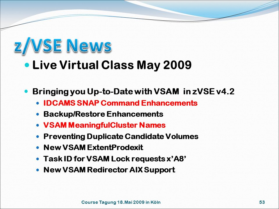 Course Tagung 18.Mai 2009 in Köln 53 Live Virtual Class May 2009 Bringing you Up-to-Date with VSAM in zVSE v4.2 IDCAMS SNAP Command Enhancements Backup/Restore Enhancements VSAM MeaningfulCluster Names Preventing Duplicate Candidate Volumes New VSAM ExtentProdexit Task ID for VSAM Lock requests x'A8' New VSAM Redirector AIX Support