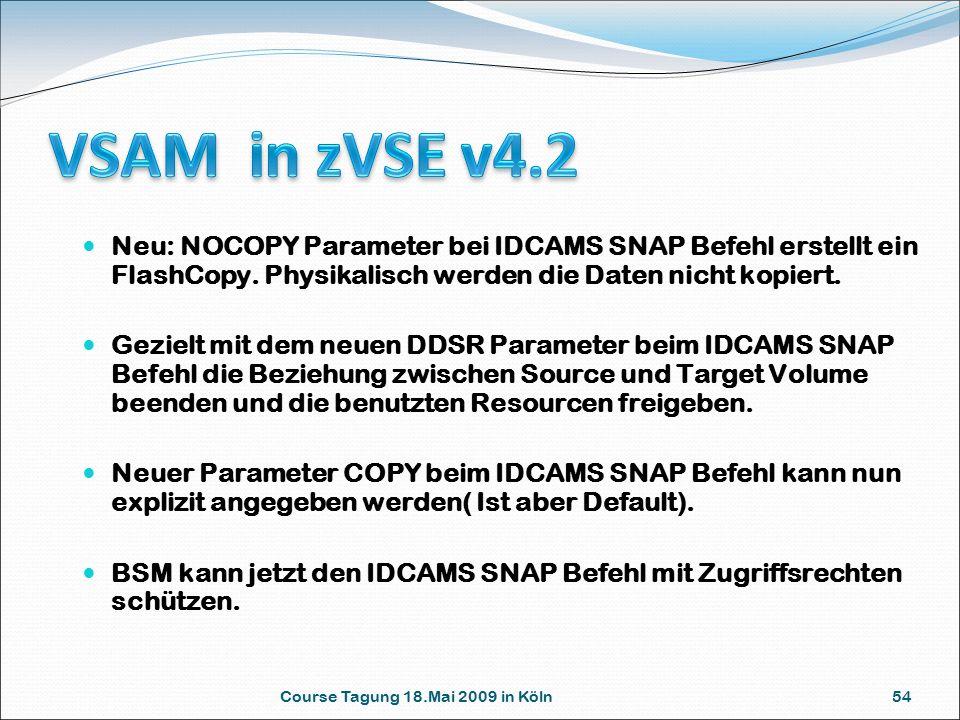 Course Tagung 18.Mai 2009 in Köln 54 Neu: NOCOPY Parameter bei IDCAMS SNAP Befehl erstellt ein FlashCopy. Physikalisch werden die Daten nicht kopiert.