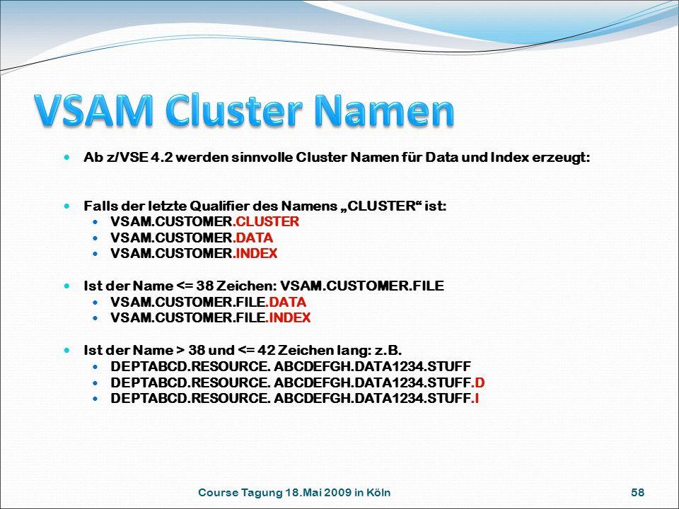 """Course Tagung 18.Mai 2009 in Köln 58 Ab z/VSE 4.2 werden sinnvolle Cluster Namen für Data und Index erzeugt: Falls der letzte Qualifier des Namens """"CLUSTER ist: VSAM.CUSTOMER.CLUSTER VSAM.CUSTOMER.DATA VSAM.CUSTOMER.INDEX Ist der Name <= 38 Zeichen: VSAM.CUSTOMER.FILE VSAM.CUSTOMER.FILE.DATA VSAM.CUSTOMER.FILE.INDEX Ist der Name > 38 und <= 42 Zeichen lang: z.B."""
