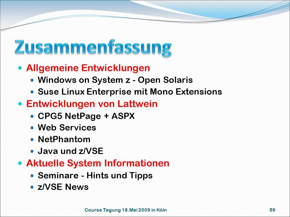 Allgemeine Entwicklungen Windows on System z - Open Solaris Suse Linux Enterprise mit Mono Extensions Entwicklungen von Lattwein CPG5 NetPage + ASPX Web Services NetPhantom Java und z/VSE Aktuelle System Informationen Seminare - Hints und Tipps z/VSE News Course Tagung 18.Mai 2009 in Köln 59