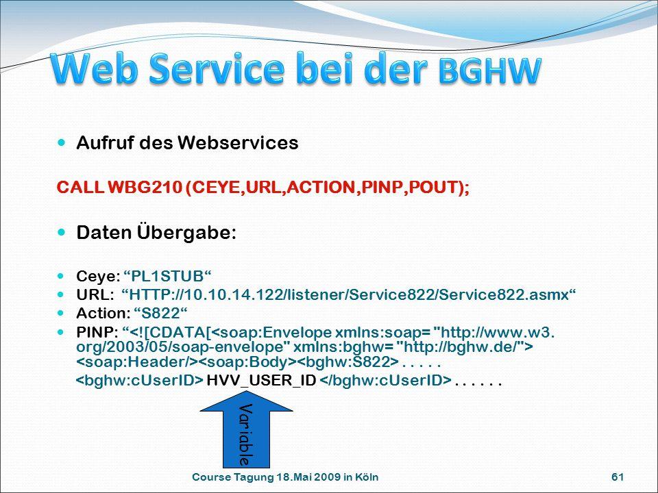 Course Tagung 18.Mai 2009 in Köln 61 Aufruf des Webservices CALL WBG210 (CEYE,URL,ACTION,PINP,POUT); Daten Übergabe: Ceye: PL1STUB URL: HTTP://10.10.14.122/listener/Service822/Service822.asmx Action: S822 PINP: .....