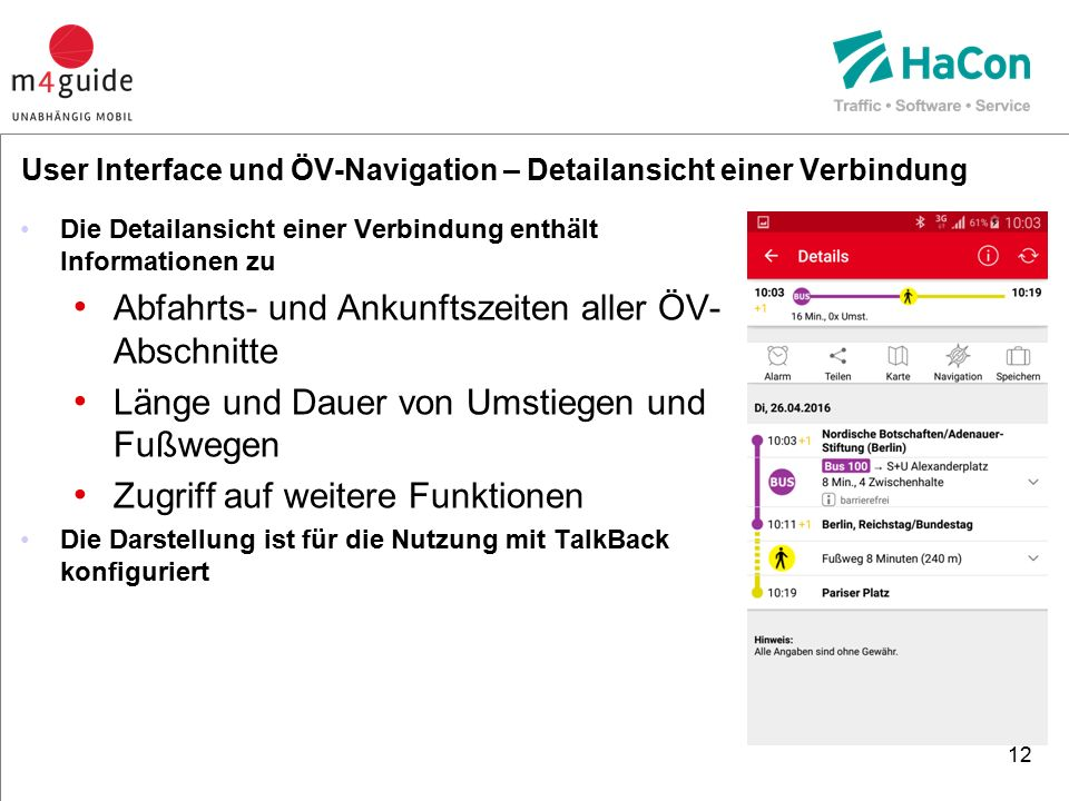 Die Detailansicht einer Verbindung enthält Informationen zu Abfahrts- und Ankunftszeiten aller ÖV- Abschnitte Länge und Dauer von Umstiegen und Fußwegen Zugriff auf weitere Funktionen Die Darstellung ist für die Nutzung mit TalkBack konfiguriert 12 User Interface und ÖV-Navigation – Detailansicht einer Verbindung