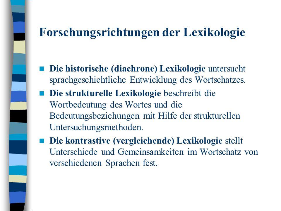 Forschungsrichtungen der Lexikologie Die historische (diachrone) Lexikologie untersucht sprachgeschichtliche Entwicklung des Wortschatzes.