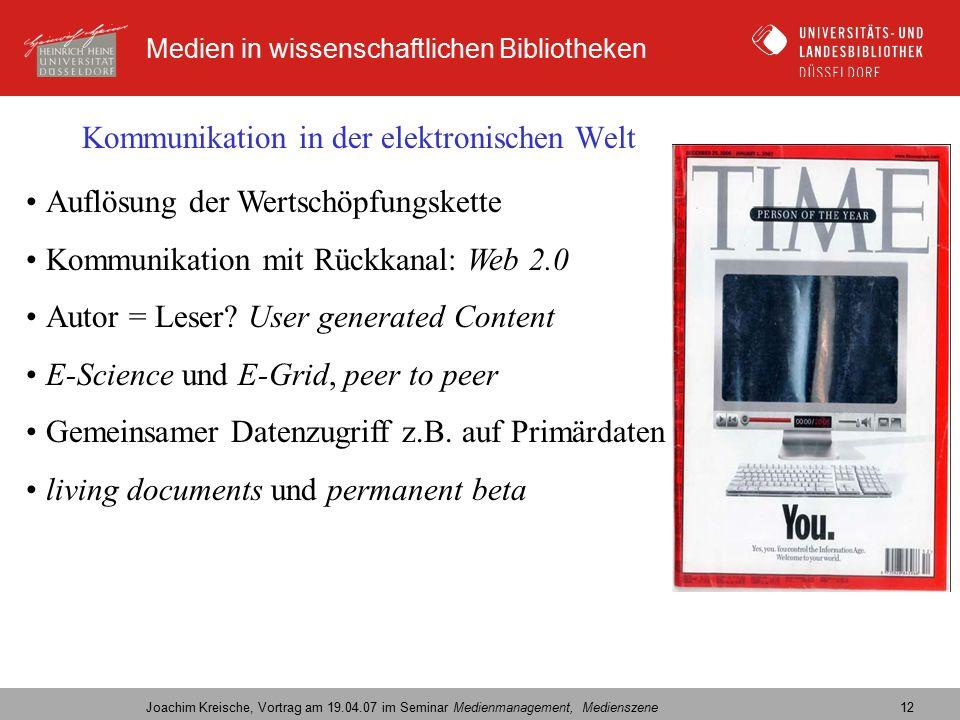 Medien in wissenschaftlichen Bibliotheken Joachim Kreische, Vortrag am 19.04.07 im Seminar Medienmanagement, Medienszene 12 Kommunikation in der elektronischen Welt Auflösung der Wertschöpfungskette Kommunikation mit Rückkanal: Web 2.0 Autor = Leser.