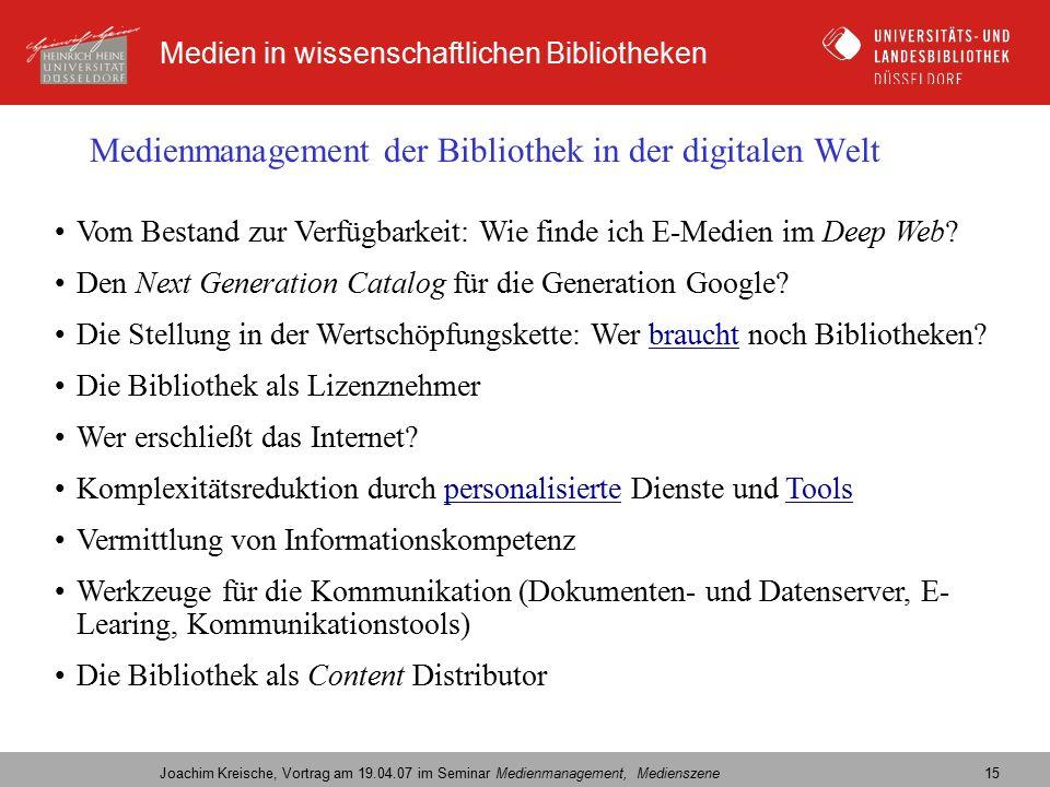 Medien in wissenschaftlichen Bibliotheken Joachim Kreische, Vortrag am 19.04.07 im Seminar Medienmanagement, Medienszene 15 Medienmanagement der Bibliothek in der digitalen Welt Vom Bestand zur Verfügbarkeit: Wie finde ich E-Medien im Deep Web.
