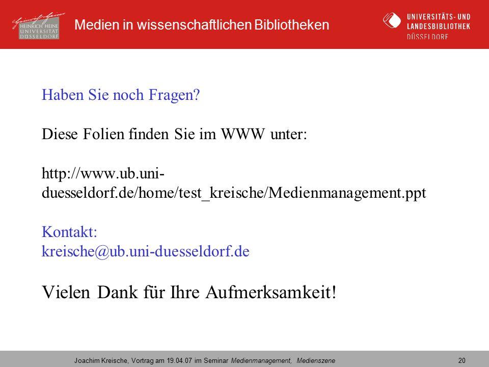 Medien in wissenschaftlichen Bibliotheken Joachim Kreische, Vortrag am 19.04.07 im Seminar Medienmanagement, Medienszene 20 Haben Sie noch Fragen.