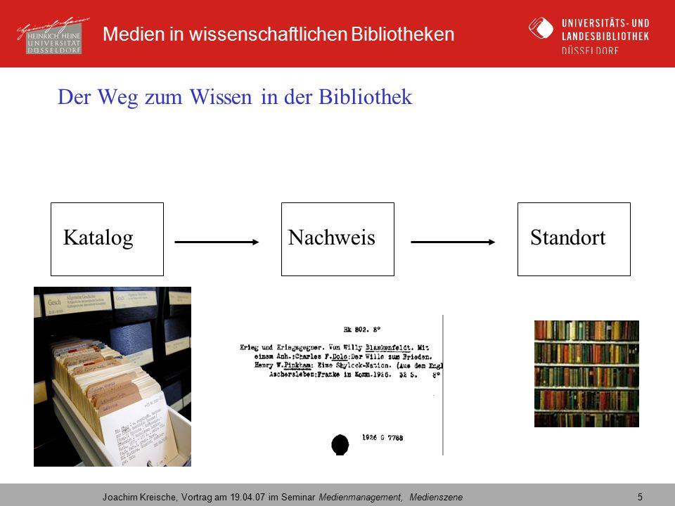 Medien in wissenschaftlichen Bibliotheken Joachim Kreische, Vortrag am 19.04.07 im Seminar Medienmanagement, Medienszene 5 Der Weg zum Wissen in der Bibliothek KatalogNachweisStandort