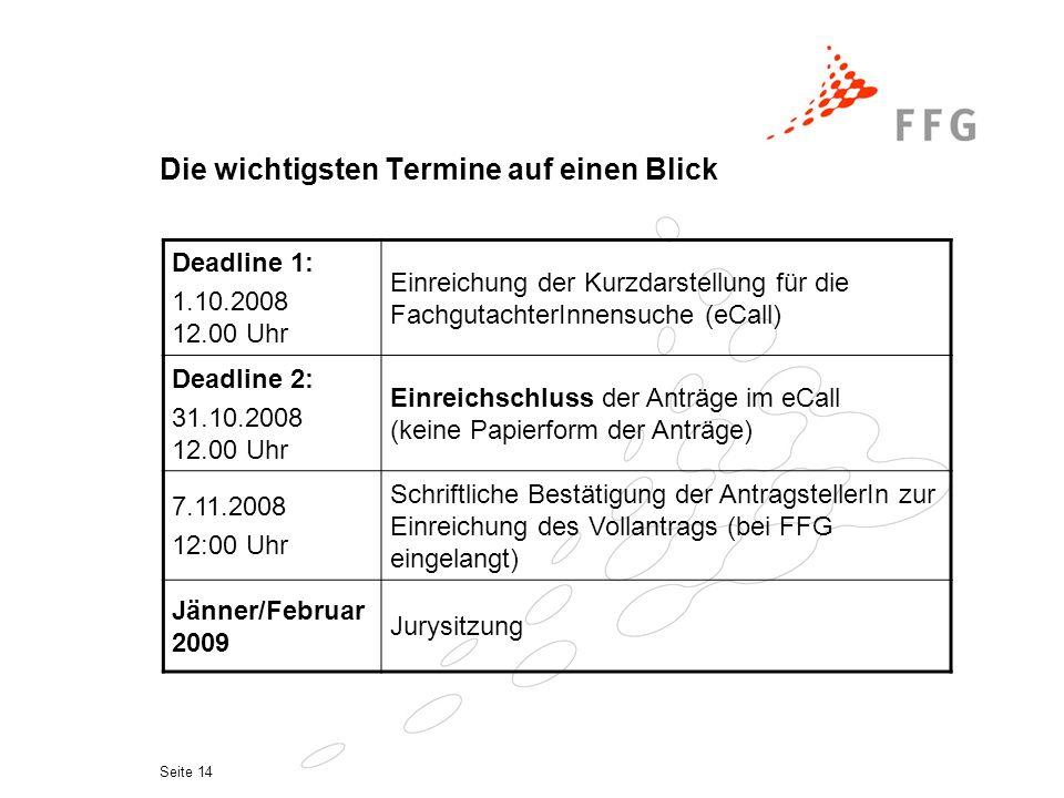 Seite 14 Die wichtigsten Termine auf einen Blick Deadline 1: 1.10.2008 12.00 Uhr Einreichung der Kurzdarstellung für die FachgutachterInnensuche (eCall) Deadline 2: 31.10.2008 12.00 Uhr Einreichschluss der Anträge im eCall (keine Papierform der Anträge) 7.11.2008 12:00 Uhr Schriftliche Bestätigung der AntragstellerIn zur Einreichung des Vollantrags (bei FFG eingelangt) Jänner/Februar 2009 Jurysitzung