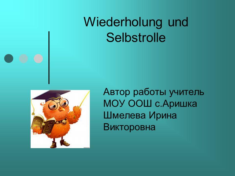 Wiederholung und Selbstrolle Автор работы учитель МОУ ООШ с.Аришка Шмелева Ирина Викторовна