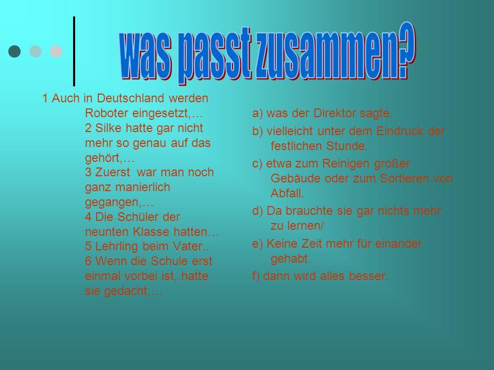 1 Auch in Deutschland werden Roboter eingesetzt,… 2 Silke hatte gar nicht mehr so genau auf das gehört,… 3 Zuerst war man noch ganz manierlich gegangen,… 4 Die Schüler der neunten Klasse hatten… 5 Lehrling beim Vater..