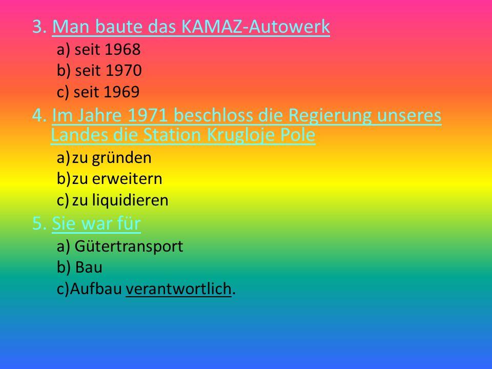 3.Man baute das KAMAZ-Autowerk a) seit 1968 b) seit 1970 c) seit 1969 4.